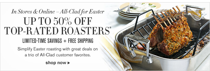In Stores & Online - All-Clad for Easter - UP TO 50% OFF TOP-RATED ROASTERS* LIMITED-TIME SAVINGS + FREE SHIPPING - Simplify Easter roasting with great deals on a trio of All-Clad customer favorites. SHOP NOW