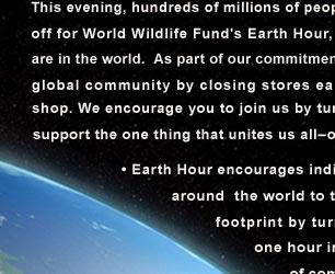 This evening at 8:30 pm local time, hundreds of millions of people around the globe will turn their lights off for World Wildlife Fund's Earth Hour. As part of our commitment to protecting nature, Orvis will join this global community by  closing stores early and darkening our offices and rod shop.  We encourage you to join us by turning off  your lights for 60 minutes and support the one thing that unites us all–our planet.