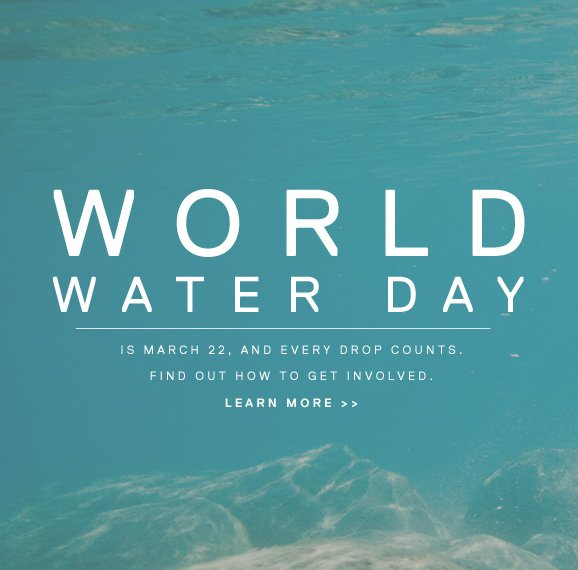 WORLD WATER DAY - IS MARCH 22, AND EVERY DROP COUNTS. FIND OUT HOW TO GET INVOLVED. LEARN MORE >>