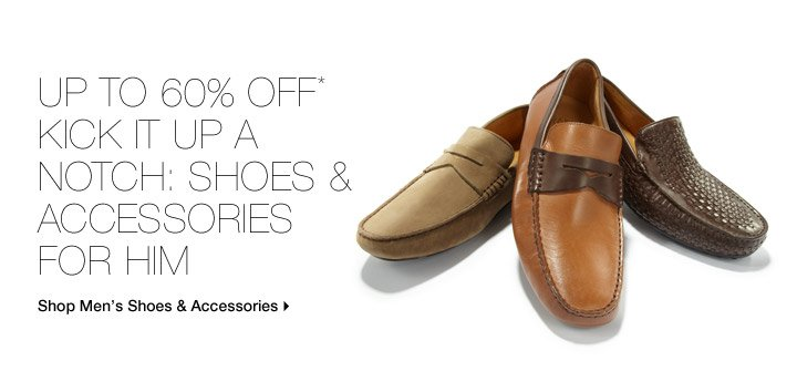 Up To 60% Off* Kick It Up A Notch: Shoes & Accessories For Him