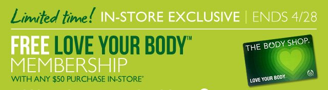 Limited time! IN-STORE EXCLUSIVE | ENDS 4/28 -- FREE LOVE YOUR BODY™ MEMBERSHIP WITH ANY $50 PURCHASE IN-STORE*