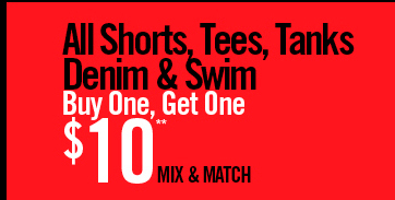 ALL SHORTS, TEES, TANKS DENIM 7 SWIM BUY ONE, GET ONE $10** MIX & MATCH