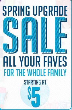 SPRING UPGRADE SALE | ALL YOUR FAVES FOR THE WHOLE FAMILY | STARTING AT $5