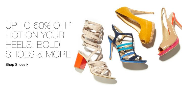 Up To 60% Off* Hot On Your Heels: Bold Shoes & More