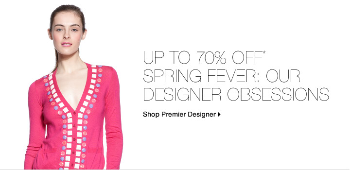 Up To 70% Off* Spring Fever: Our Designer Obsessions