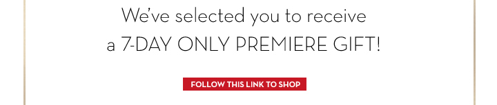 We've selected you to receive a 7-DAY ONLY PREMIERE GIFT! FOLLOW THIS LINK TO SHOP.