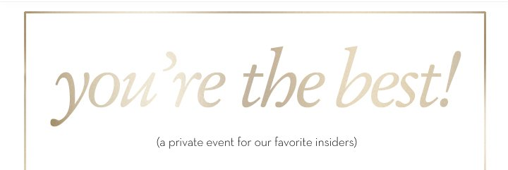 you're the best! (a private event for our favorite insiders).