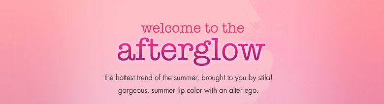 welcome tothe afterglow the hottest trend of thesummer, brought to you by stila!gorgeous, summer lip color with analter ego.