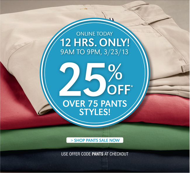 ONLINE TODAY | 12 HRS. ONLY | 9AM TO 9PM, 3/23/13 | 25% OVER 75 PANTS STYLES! SHOP PANTS SALE NOW | USE OFFER CODE PANTS AT CHECKOUT