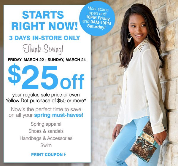 Starts right now! 3 days in-store only. Think Spring! Most stores open until 10PM Friday and 9AM-10PM Saturday. Friday, March 22- Sunday, March 24 $25 off your regular, sale price or even Yellow Dot purchase of $50 or more* Now's the perfect time to save on all your spring must-haves! Spring apparel. Shoes & sandals. Handbags& Accessories. Swim. Print coupon.