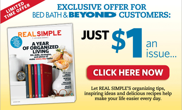 LIMITED TIME OFFER  EXCLUSIVE OFFER FOR BED BATH & BEYOND(R) CUSTOMERS: Just $1 an issue… CLICK HERE NOW  Let REAL SIMPLE'S organizing tips, inspiring ideas and delicious recipes make your life easier every day.