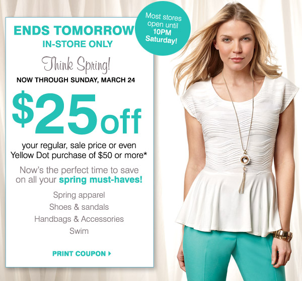 Ends tomorrow. In-store only. Think Spring! Now through Sunday, March 24. Most stores open until 10PM Saturday. $25 off your regular, sale price or even Yellow Dot purchase of $50 or more* Now's the perfect time to save on all your spring must-haves! Spring apparel. Shoes & sandals. Handbags& Accessories. Swim. Print coupon.