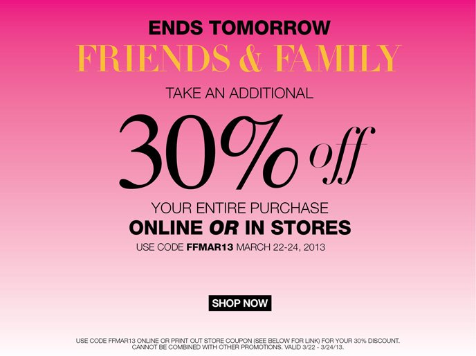 Ends Midnight Friends and Family! Take an additional 30% off your entire purchase online or in store