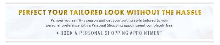 PERFECT YOUR TAILORED LOOK WITHOUT THE HASSLE - Book a Personal Shopping Appointment