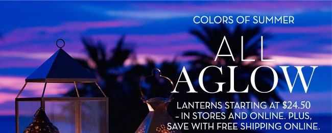 COLORS OF SUMMER - ALL AGLOW - LANTERNS STARTING AT $24.50 - IN STORES AND ONLINE. PLUS, SAVE WITH FREE SHIPPING ONLINE