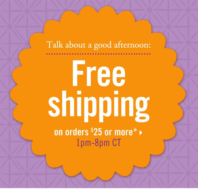 Talk about a good afternoon: Free shipping on orders $25 or more 1pm-8pm CT