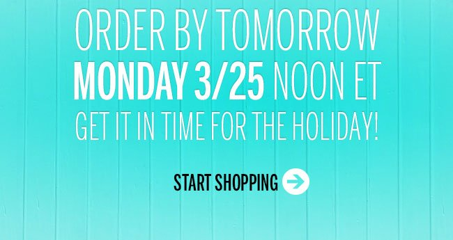 Order by tomorrow Monday 3/25 noon ET. Get it in time for the holiday! START SHOPPING!