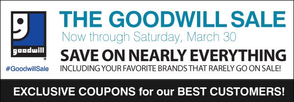 THE GOODWILL SALE Now through Saturday, March 30. #GoodwillSale. Save on nearly everything including your favorite brands that rarely go on sale! Exclusive coupons for our best customers!