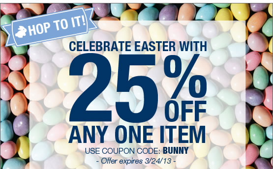 HOP TO IT. Celebrate Easter with 25% OFF any one item. Use coupon code: BUNNY.  Offer expires 3/24/13