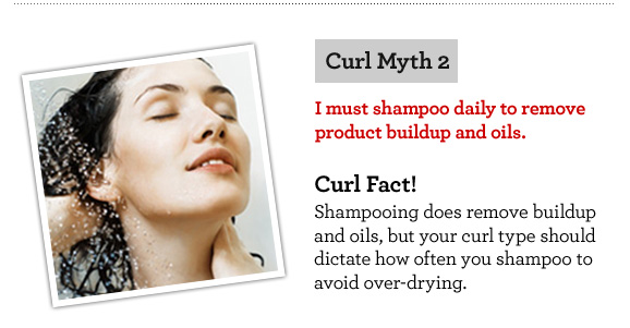 Curl Myth 2. I must shampoo daily to remove product buildup and oils. Curl Fact! Shampooing does remove buildup and oils, but your curl type should dictate how often you shampoo to avoid over-drying.