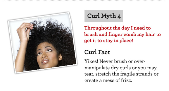 Curl Myth 4. Throughout the day I need to brush and finger comb my hair to get it to stay in place! Curl Fact. Yikes! Never brush or over-manipulate dry curls or you may tear, stretch the fragile strands or create a mess of frizz.