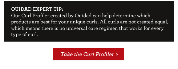 OUIDAD EXPERT TIP:  Our Curl Profiler created by Ouidad can help determine which products are best for your unique curls. All curls are not created equal, which means there is no universal care regimen that works for every type of curl. Take the Curl Profiler