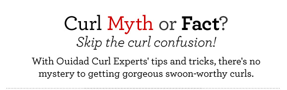 Curl Myth or Fact? Skip the curl confusion! With Ouidad Curl Experts' tips and tricks, there's no mystery to getting gorgeous swoon-worthy curls.