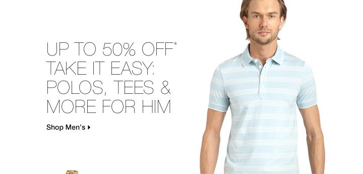 Up To 50% Off* Take It Easy: Polos, Tees & More For Him