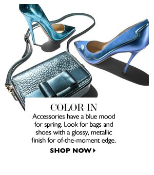 COLOR IN Accessories get a blue rinse for spring. Look for bags and shoes with a glossy, metallic finish for of-the-moment edge. SHOP NOW