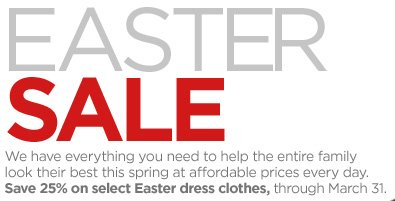EASTER Sale We have everything you need to help the entire family look their best this spring at affordable prices every day. Save 25% on select Easter dress  clothes, through March 31.