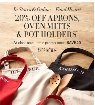 In Stores & Online – Final Hours! 20% OFF APRONS, OVEN MITTS & POT HOLDERS* - At checkout, enter promo code SAVE20 - SHOP NOW