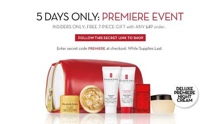 5 DAYS ONLY: PREMIERE EVENT. INSIDERS ONLY: FREE 7-PIECE GIFT with ANY $49 order. FOLLOW THIS SECRET LINK TO SHOP. Enter secret code PREMIERE at checkout. While Supplies Last. DELUXE PREMIERE NIGHT CREAM.