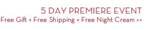 5 DAY PREMIERE EVENT. Free Gift + Free Shipping + Free Night Cream.
