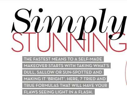 Simply STUNNING. THE FASTEST MEANS TO SELF-MADE MAKEOVER STARTS WITH TAKING WHAT'S DULL, SALLOW OR SUN-SPOTTED AND MAKING IT 'BRIGHT'. HERE, 7  TRIED AND TRUE FORMULAS THAT WILL HAVE YOUR FLAWS SEEING LIGHT IN A FLASH.