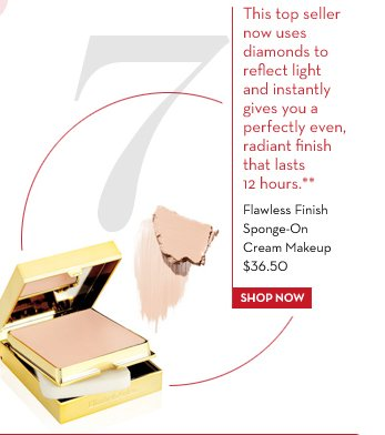 7. This top seller now uses diamonds to reflect light and instantly gives you a perfectly even, radiant finish that lasts 12 hours.** Flawless-Finish Sponge-On Cream Makeup $36.50. SHOP NOW.