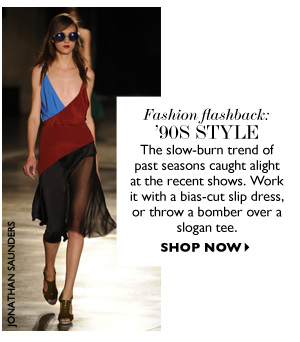 FASHION FLASHBACK:  '90S STYLE The slow-burn trend of past seasons caught alight at the recent shows. Work it with a bias-cut slip dress, or throw a bomber over a slogan tee.  SHOP NOW