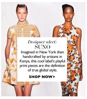 DESIGNER ALERT:  Suno Imagined in New York then handcrafted by artisans in Kenya, this cool label's playful print pieces are the definition of true global style. SHOP NOW