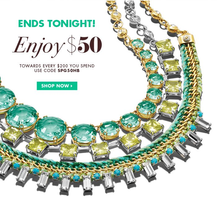 ENDS TONIGHT! Enjoy $50 TOWARDS EVERY $200 YOU SPEND