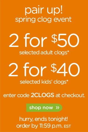 pair up! spring clog event - 2 for $50 selected adult clogs* - 2 for $40 selected kids' clogs* enter code 2CLOGS a checkout - shop now - hurry, ends tonight