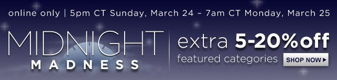 MIDNIGHT MADNESS   extra 5-20% off featured categories   online only   5pm CT Sunday, March 24 - 7am CT Monday, March 25   SHOP NOW