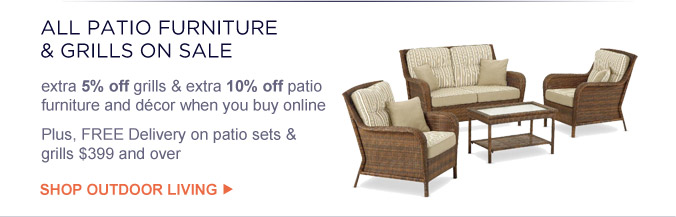 ALL PATIO FURNITURE & GRILLS ON SALE   extra 5% off grills & extra 10% off patio furniture and decor when you buy online   Plus, FREE Delivery on patio sets & grills $399 and over   SHOP OUTDOOR LIVING