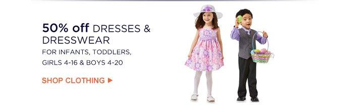 50% off DRESSES & DRESSWEAR FOR INFANTS, TODDLERS, GIRLS 4-16 & BOYS 4-20   SHOP CLOTHING