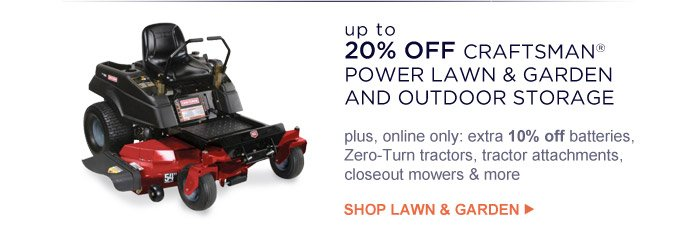 up to 20% OFF CRAFTSMAN(R) POWER LAWN & GARDEN AND OUTDOOR STORAGE | plus, online only: extra 10% off batteries, Zero-Turn tractors, tractor attachments, closeout mowers & more | SHOP LAWN & GARDEN