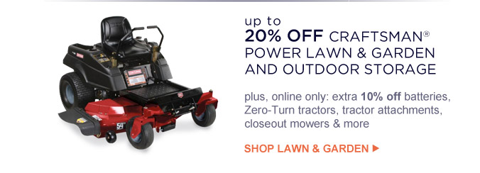 up to 20% OFF CRAFTSMAN(R) POWER LAWN & GARDEN AND OUTDOOR STORAGE   plus, online only: extra 10% off batteries, Zero-Turn tractors, tractor attachments, closeout mowers & more   SHOP LAWN & GARDEN
