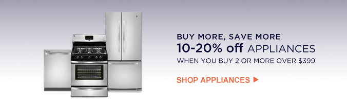 BUY MORE, SAVE MORE | 10- 20% off APPLIANCES WHEN YOU BUY 2 OR MORE OVER $399 | SHOP APPLIANCES