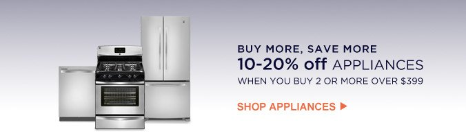 BUY MORE, SAVE MORE   10- 20% off APPLIANCES WHEN YOU BUY 2 OR MORE OVER $399   SHOP APPLIANCES