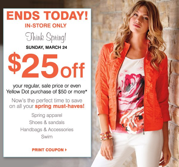 Ends today. In-store only. Think Spring! Sunday, March 24. $25 off your regular, sale price or even Yellow Dot purchase of $50 or more* Now's the perfect time to save on all your spring must-haves! Spring apparel. Shoes & sandals. Handbags& Accessories. Swim. Print coupon.