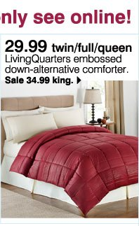 29.99 twin/full/queen LivingQuarters embossed down-alternative comforter - Sale 34.99 king. Plus, use your Goodwill Sale coupon & save even more!