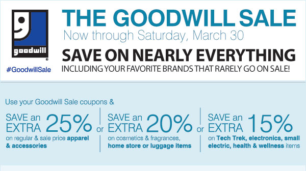 THE GOODWILL SALE Now through Saturday, March 30 SAVE ON NEARLY EVERYTHING Including your favorite brands that rarely go on sale! #GoodwillSale Use your Goodwill Sale coupon & SAVE an EXTRA 25% on regular or sale price apparel & accessories -or- SAVE an EXTRA 20% on cosmetics & fragrances, home store or luggage items -or- SAVE an EXTRA 15% on Tech Trek, electronics, small electric, health & wellness items Shop now