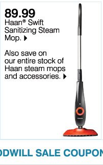 Web exclusive! 89.99 Haan(R) Swift Sanitizing Steam Mop. Also save on our entire stock of Haan steam mops and accessories. Plus, use your Goodwill Sale coupon & save even more!